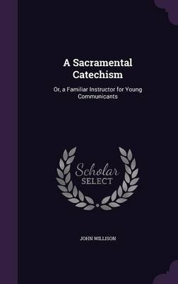 A Sacramental Catechism - Or, a Familiar Instructor for Young Communicants (Hardcover): John Willison