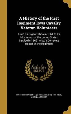 A History of the First Regiment Iowa Cavalry Veteran Volunteers - From Its Organization in 1861 to Its Muster Out of the United...