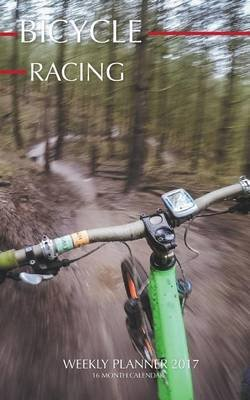 Bicycle Racing Weekly Planner 2017 - 16 Month Calendar (Paperback): David Mann