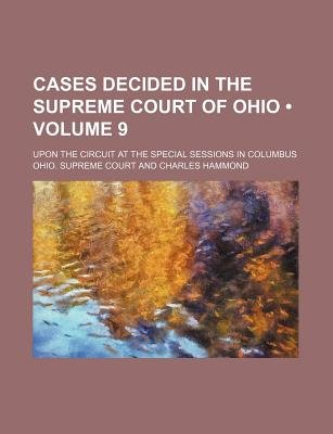 Cases Decided in the Supreme Court of Ohio (Volume 9); Upon the Circuit at the Special Sessions in Columbus (Paperback): Ohio...