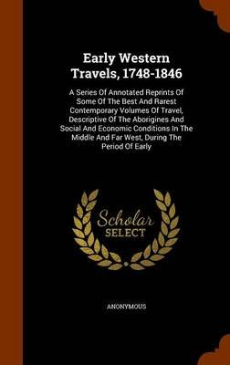 Early Western Travels, 1748-1846 - A Series of Annotated Reprints of Some of the Best and Rarest Contemporary Volumes of...
