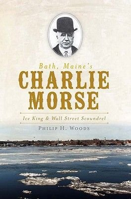 Bath, Maine's Charlie Morse - Ice King & Wall Street Scoundrel (Paperback): Philip H. Woods