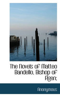 The Novels of Matteo Bandello, Bishop of Agen; (Hardcover): Anonymous