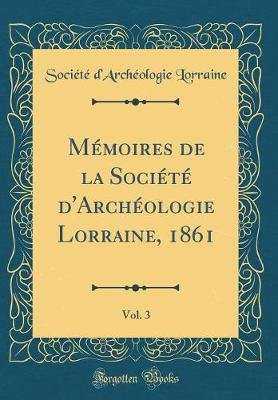 Memoires de la Societe d'Archeologie Lorraine, 1861, Vol. 3 (Classic Reprint) (French, Hardcover): Societe...