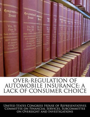 Over-Regulation of Automobile Insurance - A Lack of Consumer Choice (Paperback): United States Congress House of Represen
