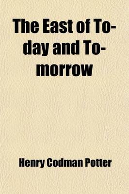 The East of To-Day and To-Morrow (Paperback): Henry Codman Potter