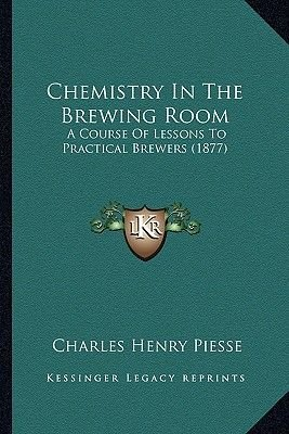 Chemistry in the Brewing Room - A Course of Lessons to Practical Brewers (1877) (Paperback): Charles Henry Piesse