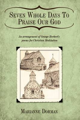 Seven Whole Days To Praise Our God - An Arrangement of George Herbert's Poems for Christian Meditation (Hardcover):...