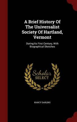 A Brief History of the Universalist Society of Hartland, Vermont - During Its First Century, with Biographical Sketches...