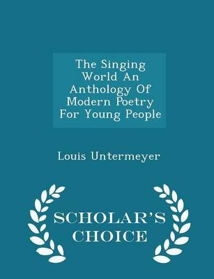 The Singing World an Anthology of Modern Poetry for Young People - Scholar's Choice Edition (Paperback): Louis Untermeyer