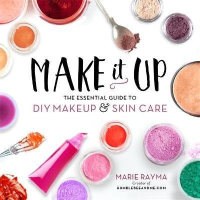 Make It Up - The Essential Guide to DIY Makeup and Skin Care (Paperback): Marie Rayma