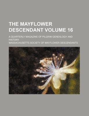 The Mayflower Descendant; A Quarterly Magazine of Pilgrim Genealogy and History Volume 16 (Paperback): Massachusetts Society of...