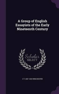 A Group of English Essayists of the Early Nineteenth Century (Hardcover): C. T. 1847-1920 Winchester