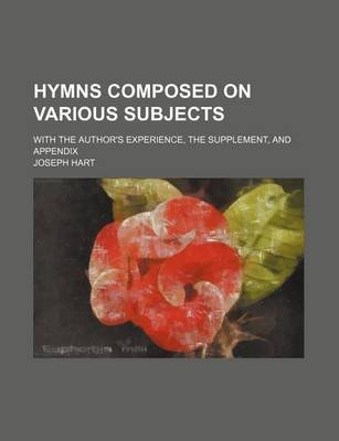 Hymns Composed on Various Subjects; With the Author's Experience, the Supplement, and Appendix (Paperback): Joseph Hart