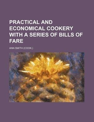 Practical and Economical Cookery with a Series of Bills of Fare (Paperback): Ann Smith