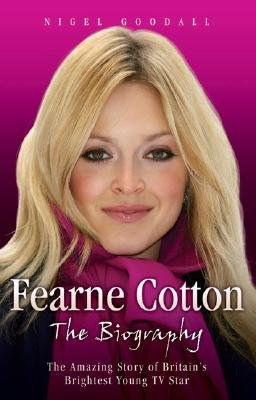 Fearne Cotton - The Amazing Story of Britain's Brightest Young TV Star (Hardcover): Nigel Goodall