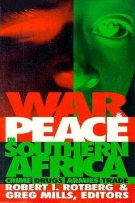 War and Peace in Southern Africa - Crime, Drugs, Armies, Trade (Hardcover): Robert I Rotberg, Greg Mills