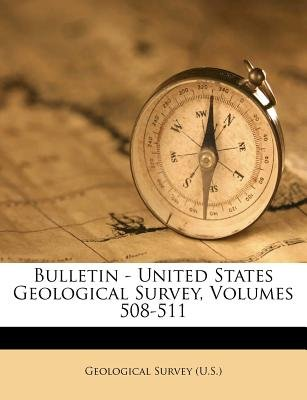 Bulletin - United States Geological Survey, Volumes 508-511 (Paperback): US Geological Survey Library