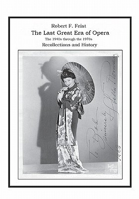 The Last Great Era of Opera; The 1940s Through the 1970s - Recollections and History (Paperback): Robert F. Feist