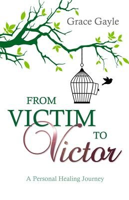 From Victim to Victor - A Personal Healing Journey (Electronic book text): Grace Gayle