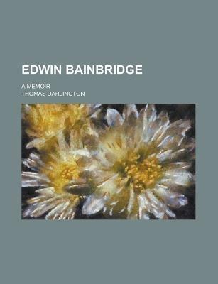 Edwin Bainbridge; A Memoir (Paperback): Us Government, Thomas Darlington