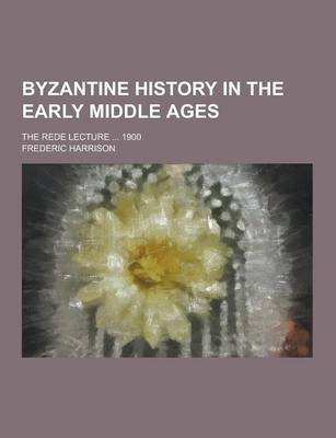 Byzantine History in the Early Middle Ages; The Rede Lecture ... 1900 (Paperback): Frederic Harrison