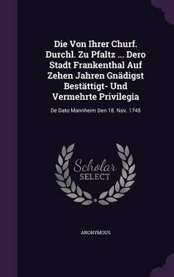 Die Von Ihrer Churf. Durchl. Zu Pfaltz ... Dero Stadt Frankenthal Auf Zehen Jahren Gnadigst Bestattigt- Und Vermehrte...