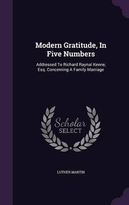 Modern Gratitude, in Five Numbers - Addressed to Richard Raynal Keene, Esq. Concerning a Family Marriage (Hardcover): Luther...