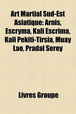 Art Martial Sud-Est Asiatique - Arnis, Escryma, Kali Escrima, Kali Pekiti-Tirsia, Muay Lao, Pradal Serey (French, Paperback):...