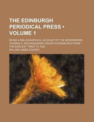 The Edinburgh Periodical Press (Volume 1); Being a Bibliographical Account of the Newspapers, Journals, and Magazines Issued in...