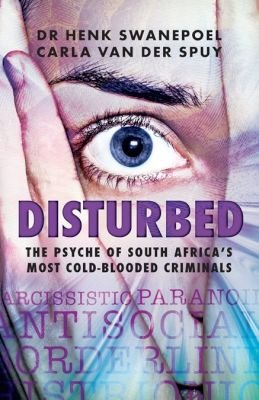 Disturbed - The psyche of South Africa's most cold-blooded criminals (Paperback): Henk Dr. Swanepoel, Carla van der Spuy