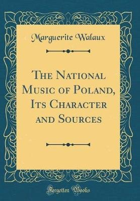 The National Music of Poland, Its Character and Sources (Classic Reprint) (Hardcover): Marguerite Walaux