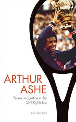 Arthur Ashe - Tennis and Justice in the Civil Rights Era (Hardcover): Eric Allen Hall