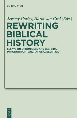 Rewriting Biblical History - Essays on Chronicles and Ben Sira in Honor of Pancratius C. Beentjes (Book): Jeremy Corley, Harm...