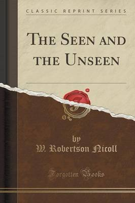 The Seen and the Unseen (Classic Reprint) (Paperback): W. Robertson Nicoll