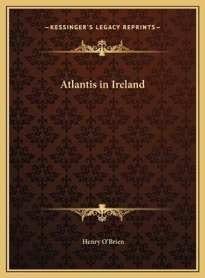 Atlantis in Ireland (Hardcover): Henry O'Brien