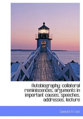 Autobiography - Collateral Reminiscences, Arguments in Important Causes, Speeches, Addresses, Lecture (Hardcover): Samuel A....