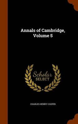 Annals of Cambridge, Volume 5 (Hardcover): Charles Henry Cooper