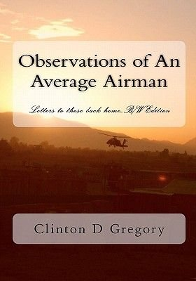 Observations of an Average Airman - Letters to Those Back Home...B/W Edition (Paperback): Clinton D. Gregory