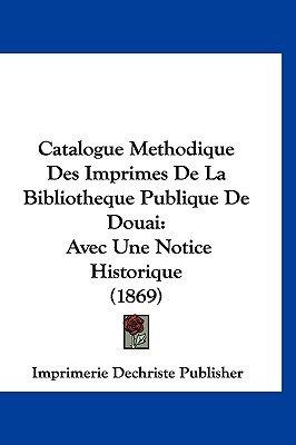 Catalogue Methodique Des Imprimes de La Bibliotheque Publique de Douai - Avec Une Notice Historique (1869) (English, French,...