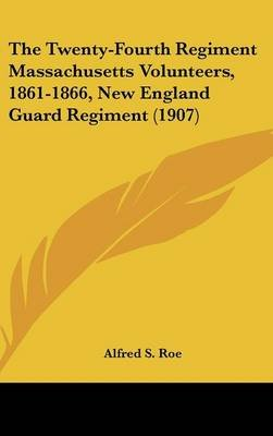 The Twenty-Fourth Regiment Massachusetts Volunteers, 1861-1866, New England Guard Regiment (1907) (Hardcover): Alfred Seelye Roe