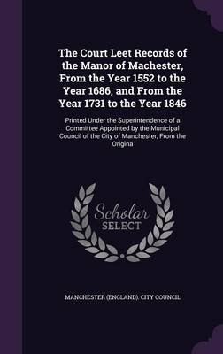 The Court Leet Records of the Manor of Machester, from the Year 1552 to the Year 1686, and from the Year 1731 to the Year 1846...