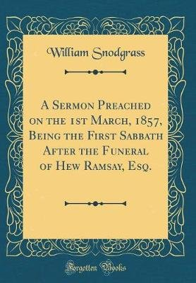 A Sermon Preached on the 1st March, 1857, Being the First Sabbath After the Funeral of Hew Ramsay, Esq. (Classic Reprint)...