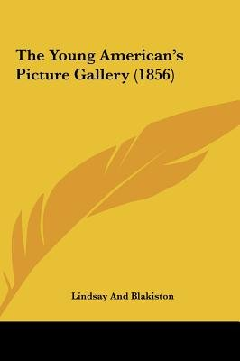 The Young American's Picture Gallery (1856) (Hardcover): And Blakiston Lindsay and Blakiston, Lindsay and Blakiston