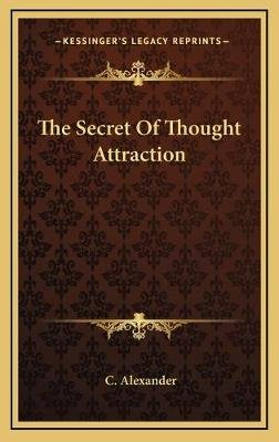 The Secret of Thought Attraction (Hardcover): C. Alexander