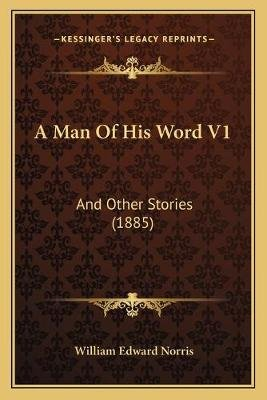 A Man of His Word V1 a Man of His Word V1 - And Other Stories (1885) and Other Stories (1885) (Paperback): William Edward Norris