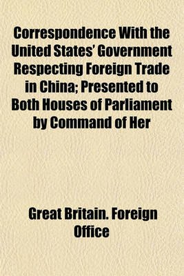 Correspondence with the United States' Government Respecting Foreign Trade in China; Presented to Both Houses of...