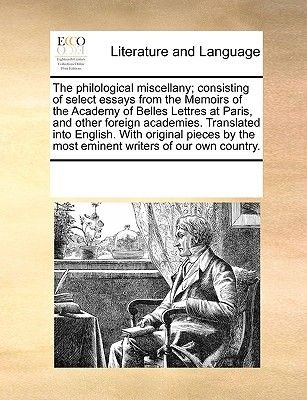 The Philological Miscellany; Consisting of Select Essays from the Memoirs of the Academy of Belles Lettres at Paris, and Other...