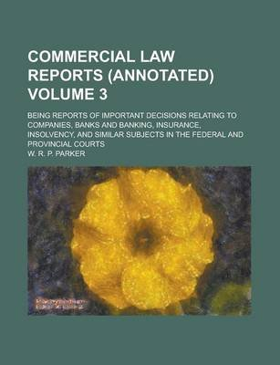 Commercial Law Reports (Annotated); Being Reports of Important Decisions Relating to Companies, Banks and Banking, Insurance,...