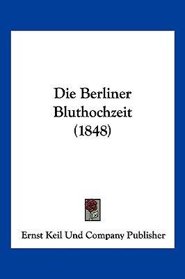 Die Berliner Bluthochzeit (1848) (English, German, Paperback): Keil Und Company Publisher Ernst Keil Und Company Publisher,...